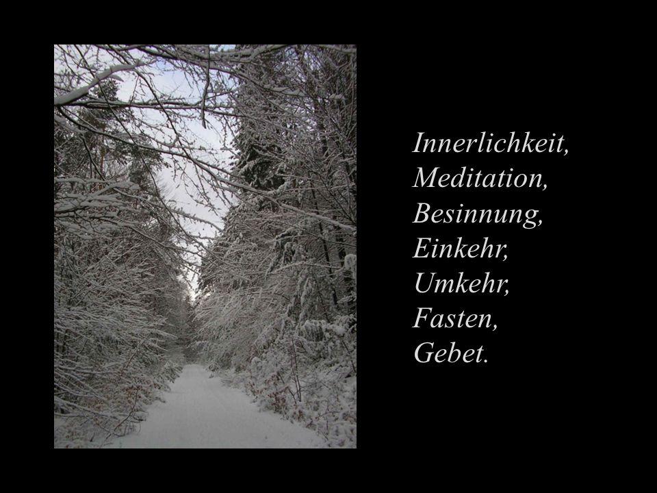 Innerlichkeit, Meditation, Besinnung, Einkehr, Umkehr, Fasten, Gebet.