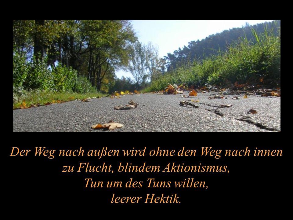 Der Weg nach außen wird ohne den Weg nach innen zu Flucht, blindem Aktionismus, Tun um des Tuns willen, leerer Hektik.