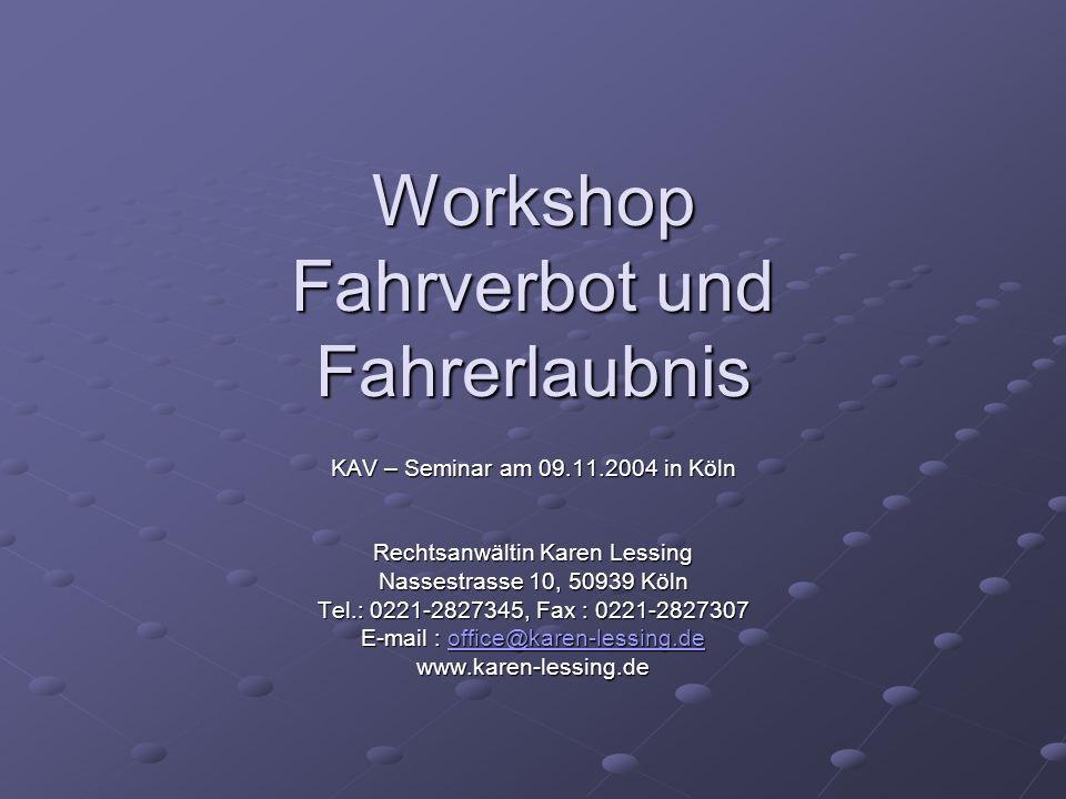 Workshop Fahrverbot und Fahrerlaubnis KAV – Seminar am 09.11.2004 in Köln Rechtsanwältin Karen Lessing Nassestrasse 10, 50939 Köln Tel.: 0221-2827345,
