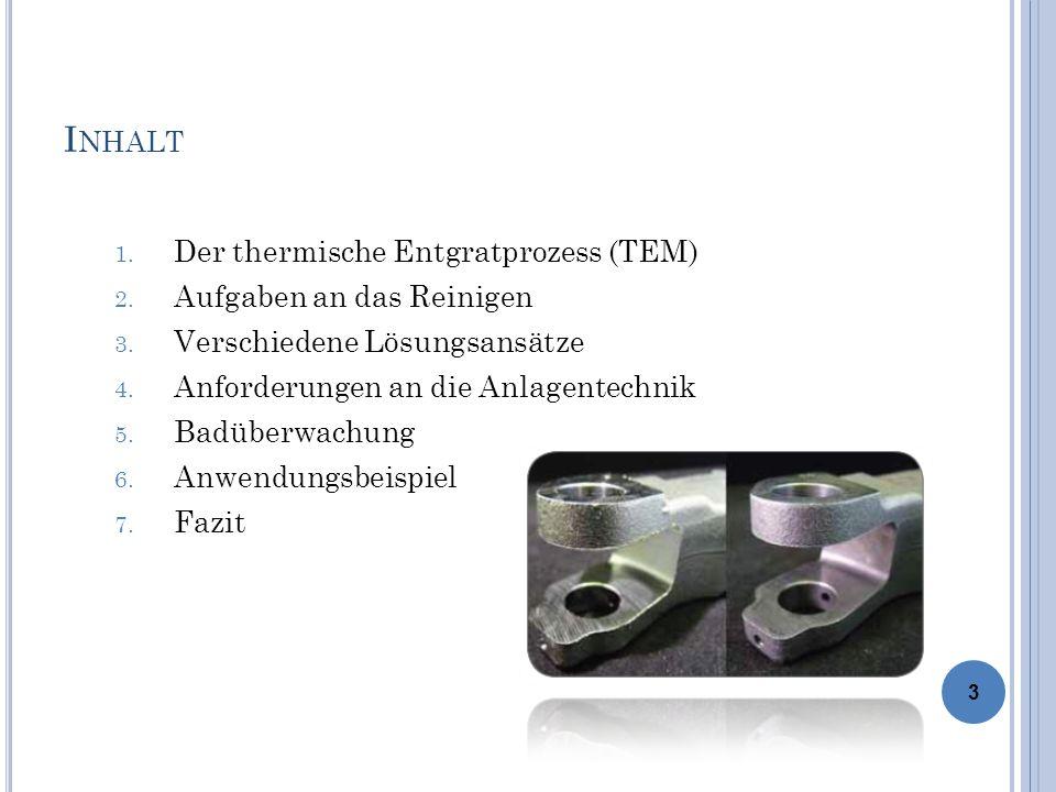 I NHALT 1. Der thermische Entgratprozess (TEM) 2. Aufgaben an das Reinigen 3. Verschiedene Lösungsansätze 4. Anforderungen an die Anlagentechnik 5. Ba