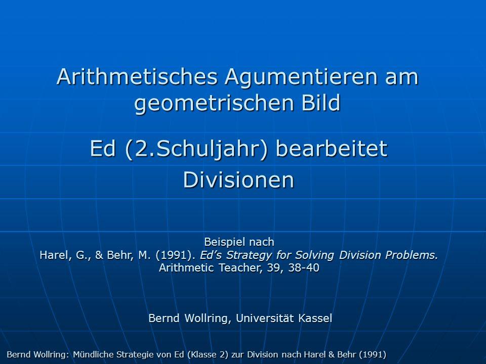 Arithmetisches Agumentieren am geometrischen Bild Ed (2.Schuljahr) bearbeitet Divisionen Bernd Wollring, Universität Kassel Beispiel nach Harel, G., &