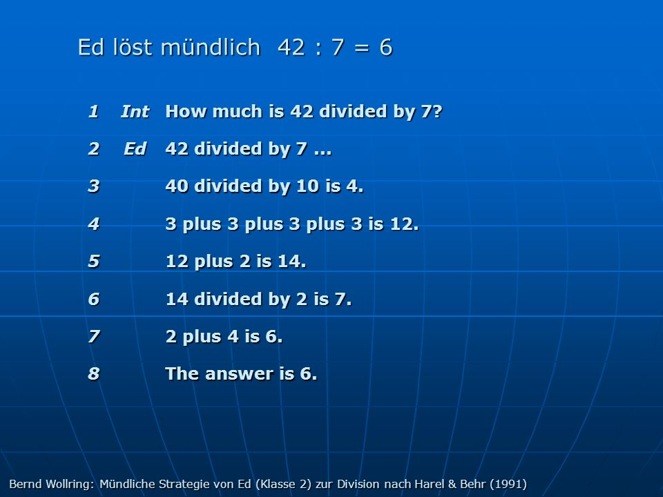 1Int How much is 42 divided by 7? 2Ed 42 divided by 7... 3 40 divided by 10 is 4. 4 3 plus 3 plus 3 plus 3 is 12. 5 12 plus 2 is 14. 6 14 divided by 2