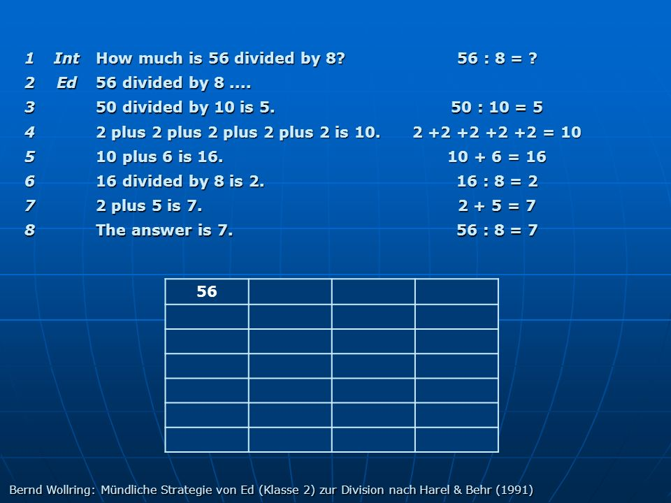 1Int How much is 56 divided by 8? 56 : 8 = ? 2Ed 56 divided by 8.... 3 50 divided by 10 is 5. 50 : 10 = 5 4 2 plus 2 plus 2 plus 2 plus 2 is 10. 2 +2