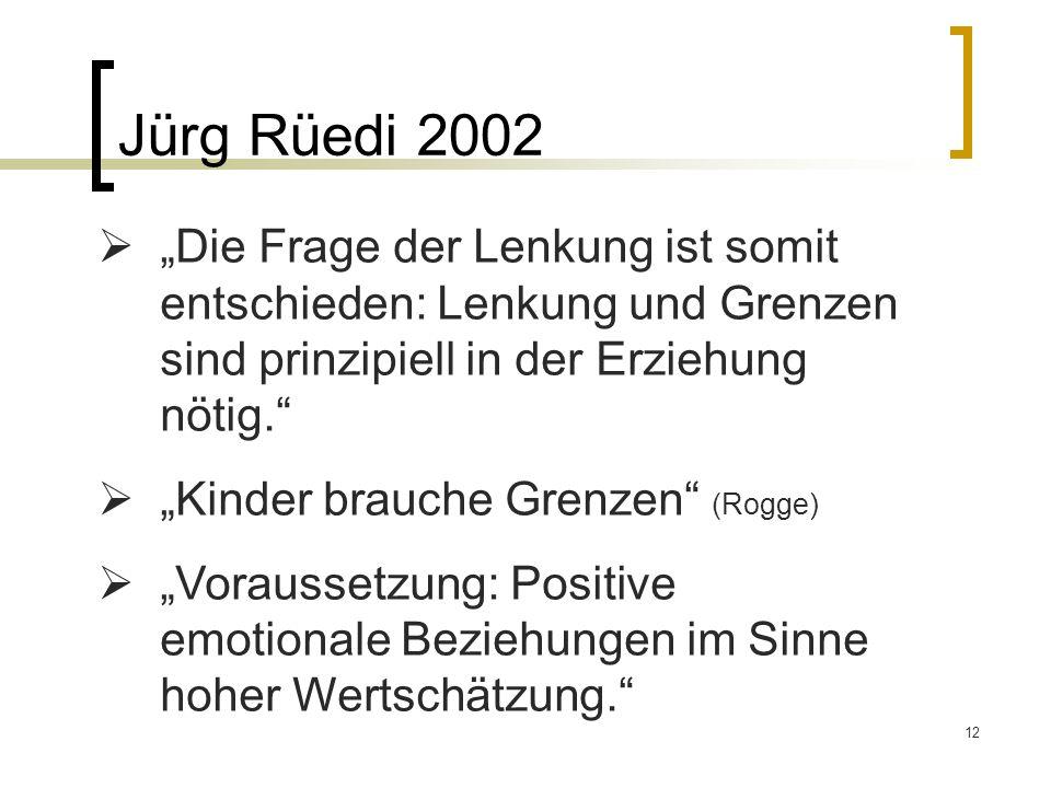 12 Jürg Rüedi 2002 Die Frage der Lenkung ist somit entschieden: Lenkung und Grenzen sind prinzipiell in der Erziehung nötig. Kinder brauche Grenzen (R