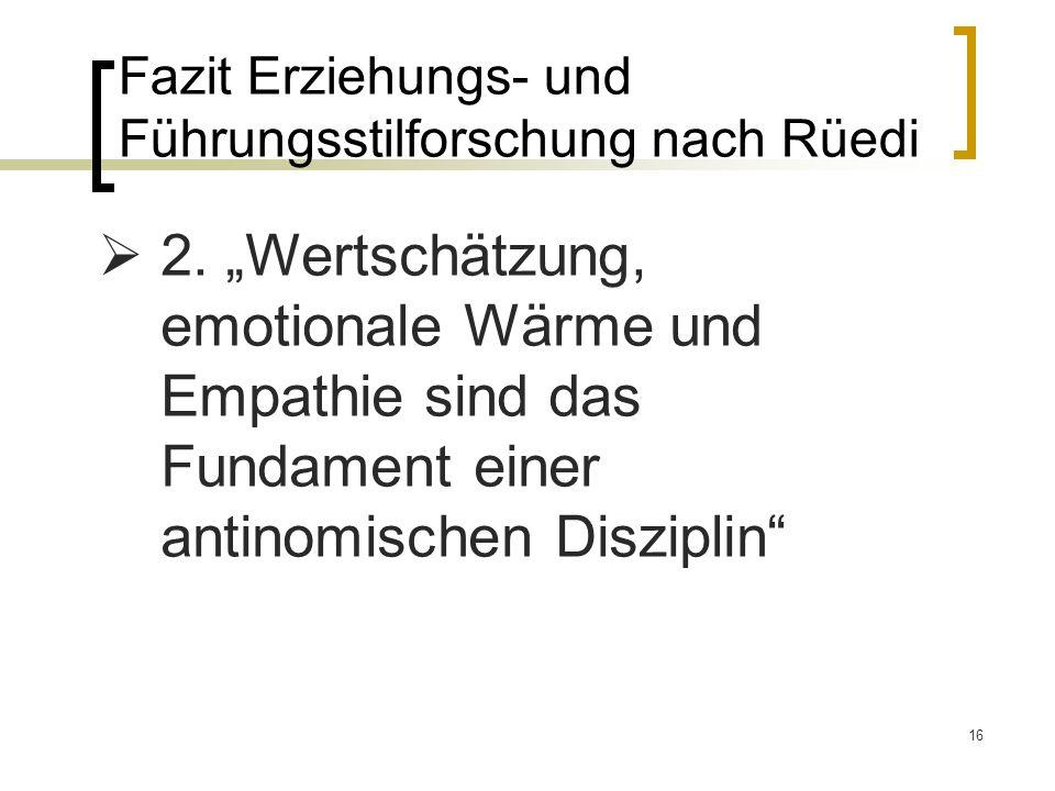 16 Fazit Erziehungs- und Führungsstilforschung nach Rüedi 2. Wertschätzung, emotionale Wärme und Empathie sind das Fundament einer antinomischen Diszi