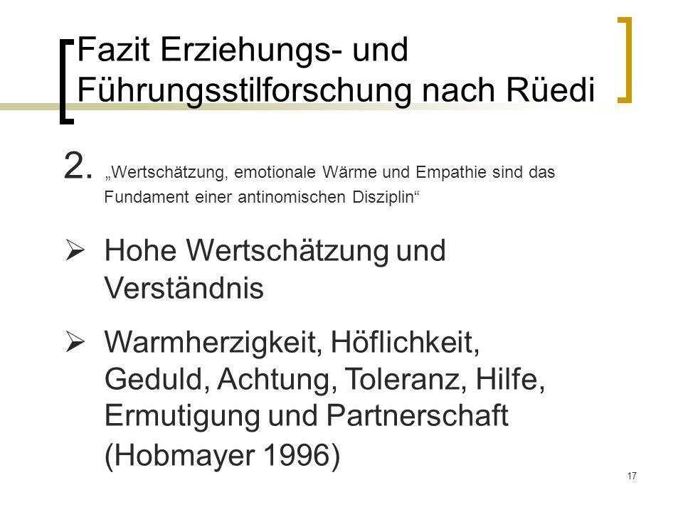 17 Fazit Erziehungs- und Führungsstilforschung nach Rüedi 2. Wertschätzung, emotionale Wärme und Empathie sind das Fundament einer antinomischen Diszi