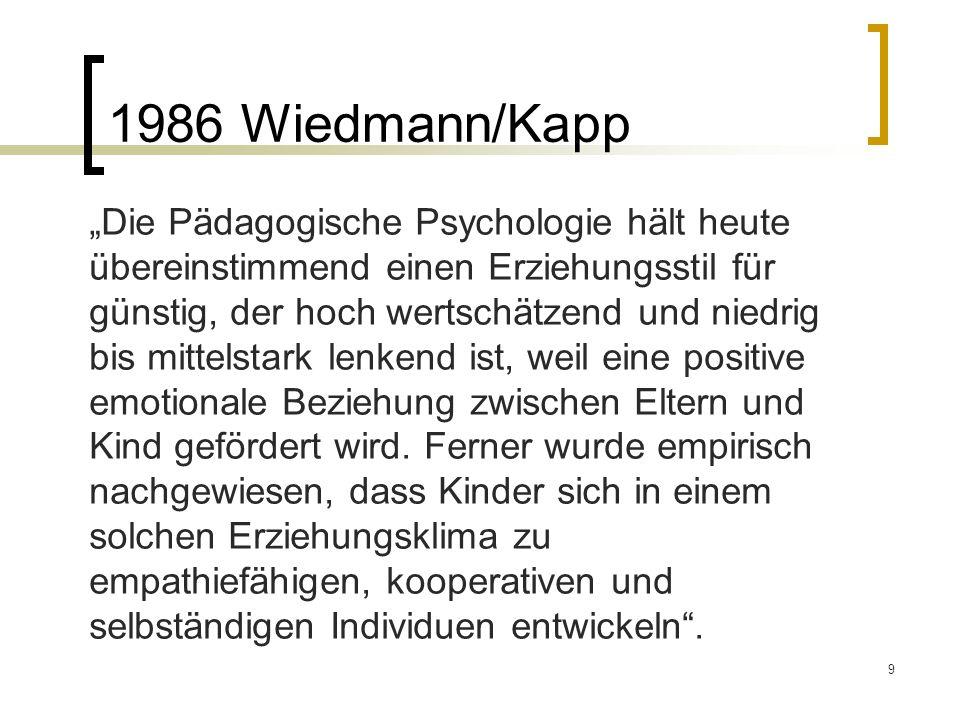 9 1986 Wiedmann/Kapp Die Pädagogische Psychologie hält heute übereinstimmend einen Erziehungsstil für günstig, der hoch wertschätzend und niedrig bis mittelstark lenkend ist, weil eine positive emotionale Beziehung zwischen Eltern und Kind gefördert wird.