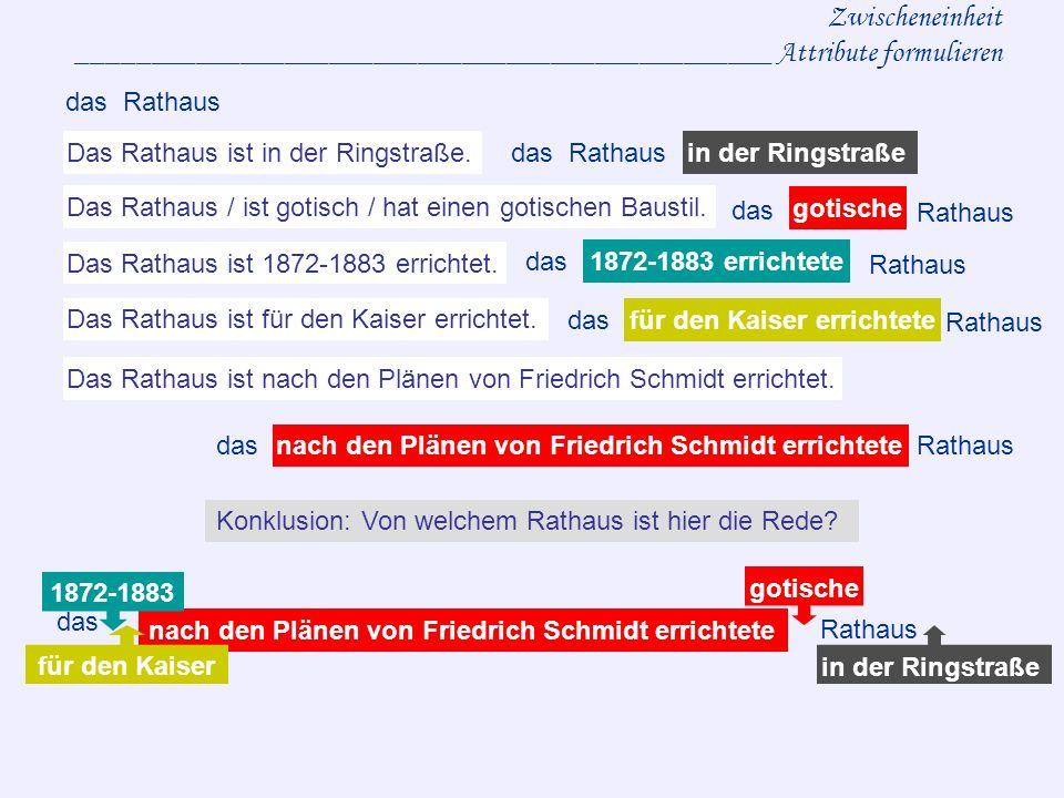 Zwischeneinheit _______________________________________________ Attribute formulieren das Rathaus gotische nach den Plänen von Friedrich Schmidt errichtete das Rathaus 1872-1883 dasRathausnach den Plänen von Friedrich Schmidt errichtete 1872-1883 errichtete gotische das Rathausin der Ringstraße Das Rathaus ist in der Ringstraße.