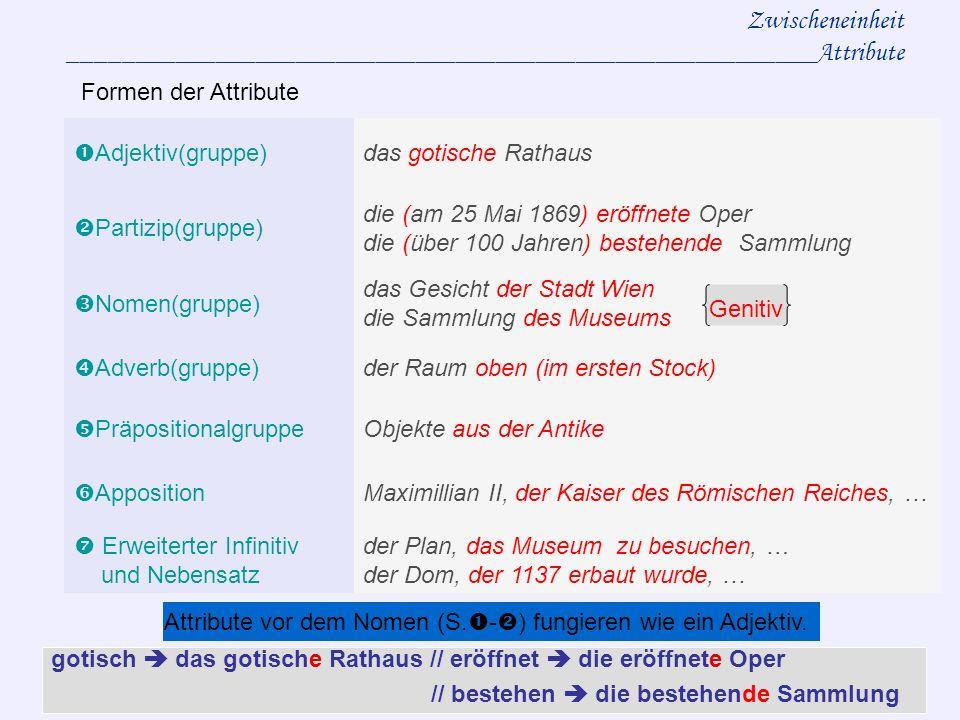 Zwischeneinheit ________________________________________________________Attribute Adjektiv(gruppe)das gotische Rathaus Partizip(gruppe) die (am 25 Mai 1869) eröffnete Oper die (über 100 Jahren) bestehende Sammlung Nomen(gruppe) das Gesicht der Stadt Wien die Sammlung des Museums Adverb(gruppe)der Raum oben (im ersten Stock) PräpositionalgruppeObjekte aus der Antike AppositionMaximillian II, der Kaiser des Römischen Reiches, … Erweiterter Infinitiv und Nebensatz der Plan, das Museum zu besuchen, … der Dom, der 1137 erbaut wurde, … Formen der Attribute gotisch das gotische Rathaus // eröffnet die eröffnete Oper // bestehen die bestehende Sammlung Attribute vor dem Nomen (S.