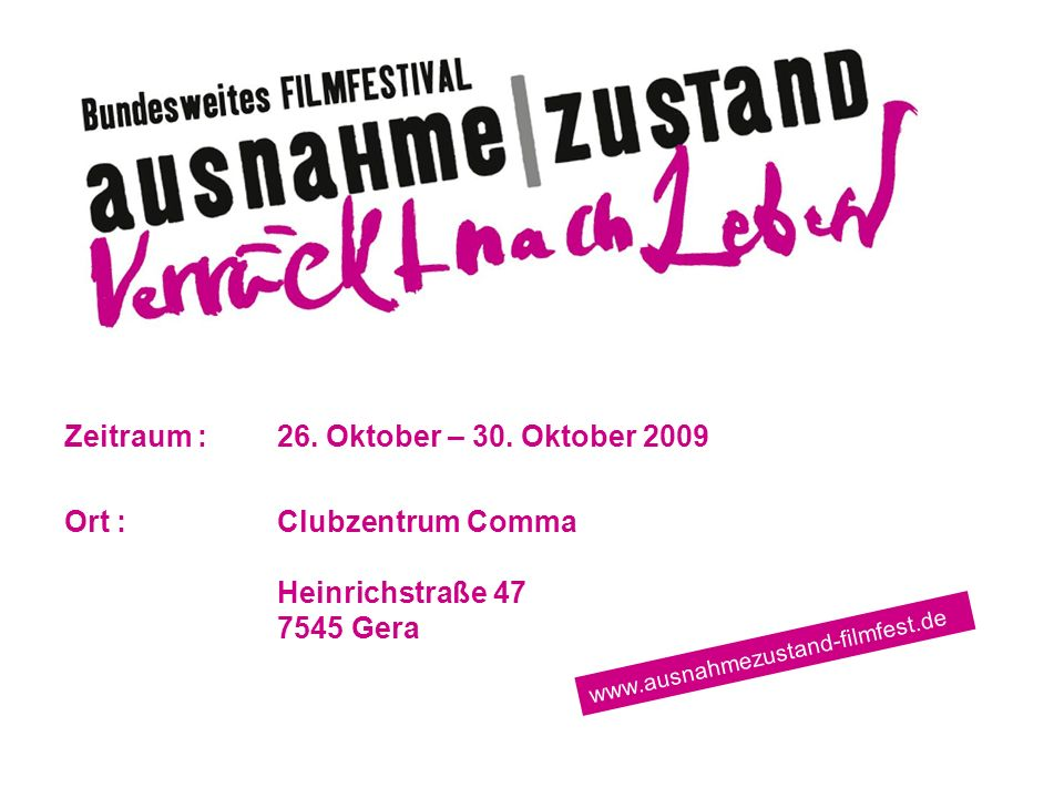 Filmfestival Ausnahme|Zustand – Verrückt nach Leben in Gera Zeitraum :26. Oktober – 30. Oktober 2009 Ort :Clubzentrum Comma Heinrichstraße 47 7545 Ger