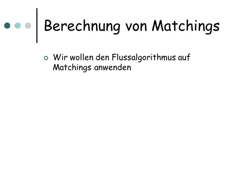 Berechnung von Matchings Wir wollen den Flussalgorithmus auf Matchings anwenden