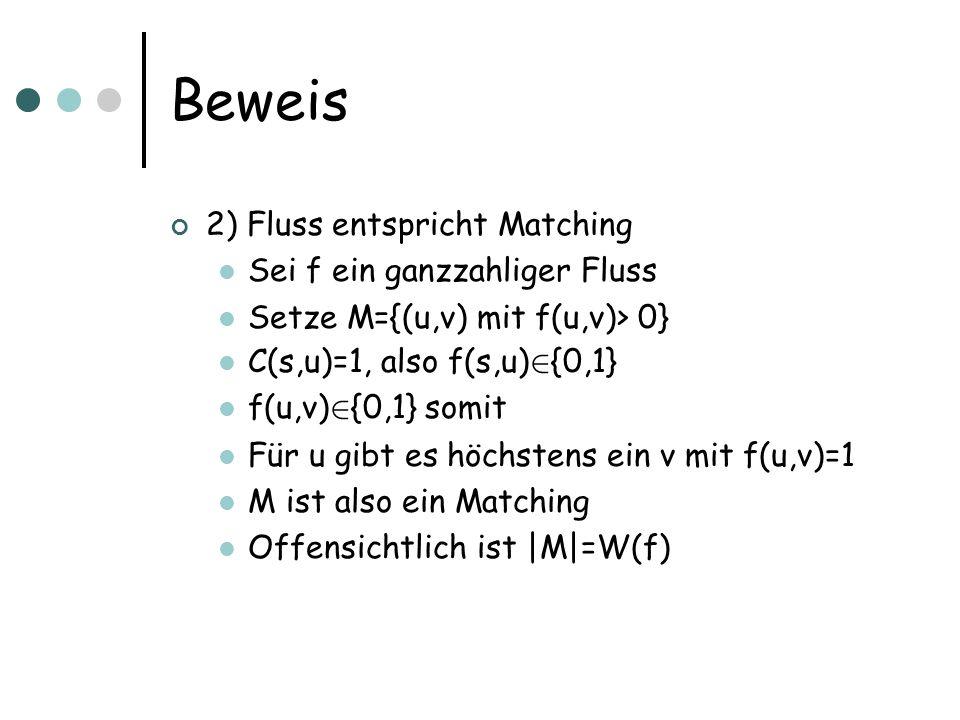 Beweis 2) Fluss entspricht Matching Sei f ein ganzzahliger Fluss Setze M={(u,v) mit f(u,v)> 0} C(s,u)=1, also f(s,u) 2 {0,1} f(u,v) 2 {0,1} somit Für