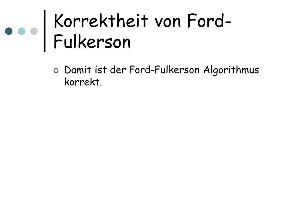 Korrektheit von Ford- Fulkerson Damit ist der Ford-Fulkerson Algorithmus korrekt.