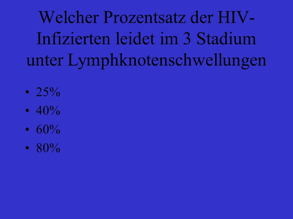 Welcher Prozentsatz der HIV- Infizierten leidet im 3 Stadium unter Lymphknotenschwellungen 25% 40% 60% 80%