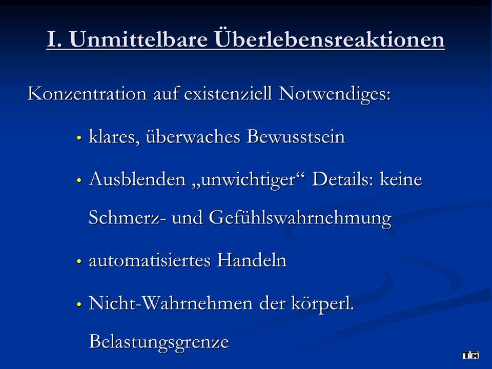 I. Unmittelbare Überlebensreaktionen Konzentration auf existenziell Notwendiges: klares, überwaches Bewusstsein klares, überwaches Bewusstsein Ausblen