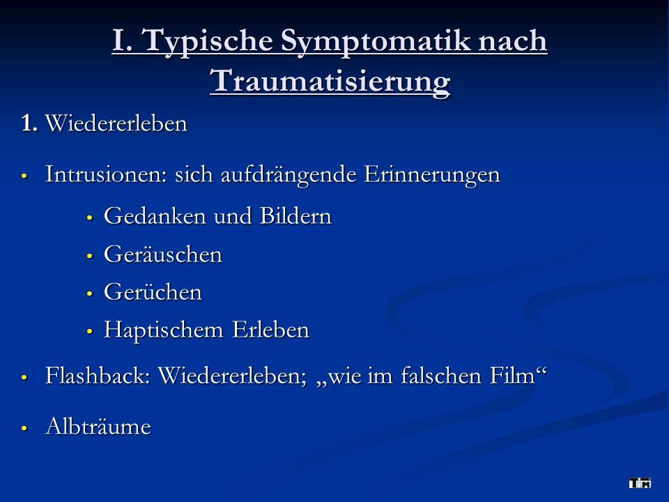 I. Typische Symptomatik nach Traumatisierung 1. Wiedererleben Intrusionen: sich aufdrängende Erinnerungen Intrusionen: sich aufdrängende Erinnerungen