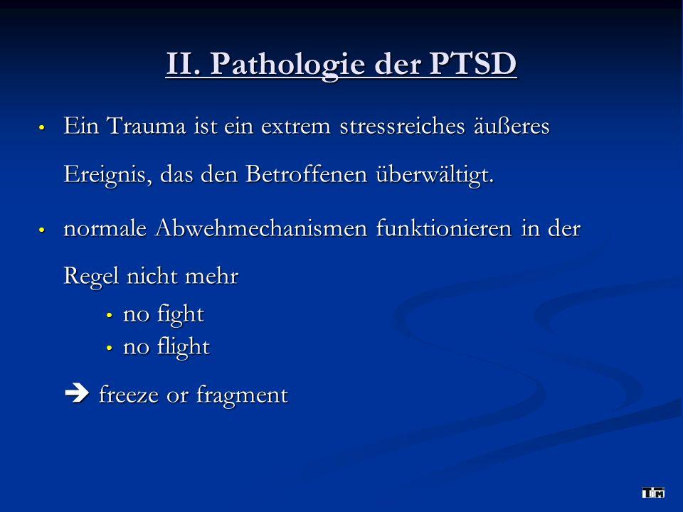 II. Pathologie der PTSD Ein Trauma ist ein extrem stressreiches äußeres Ereignis, das den Betroffenen überwältigt. Ein Trauma ist ein extrem stressrei