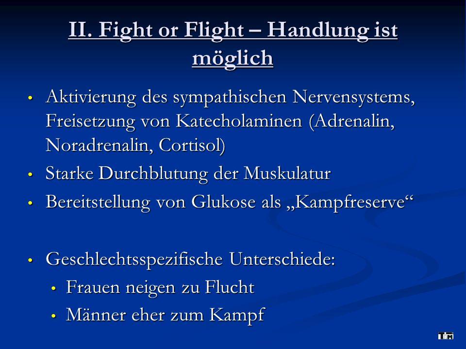 II. Fight or Flight – Handlung ist möglich Aktivierung des sympathischen Nervensystems, Freisetzung von Katecholaminen (Adrenalin, Noradrenalin, Corti