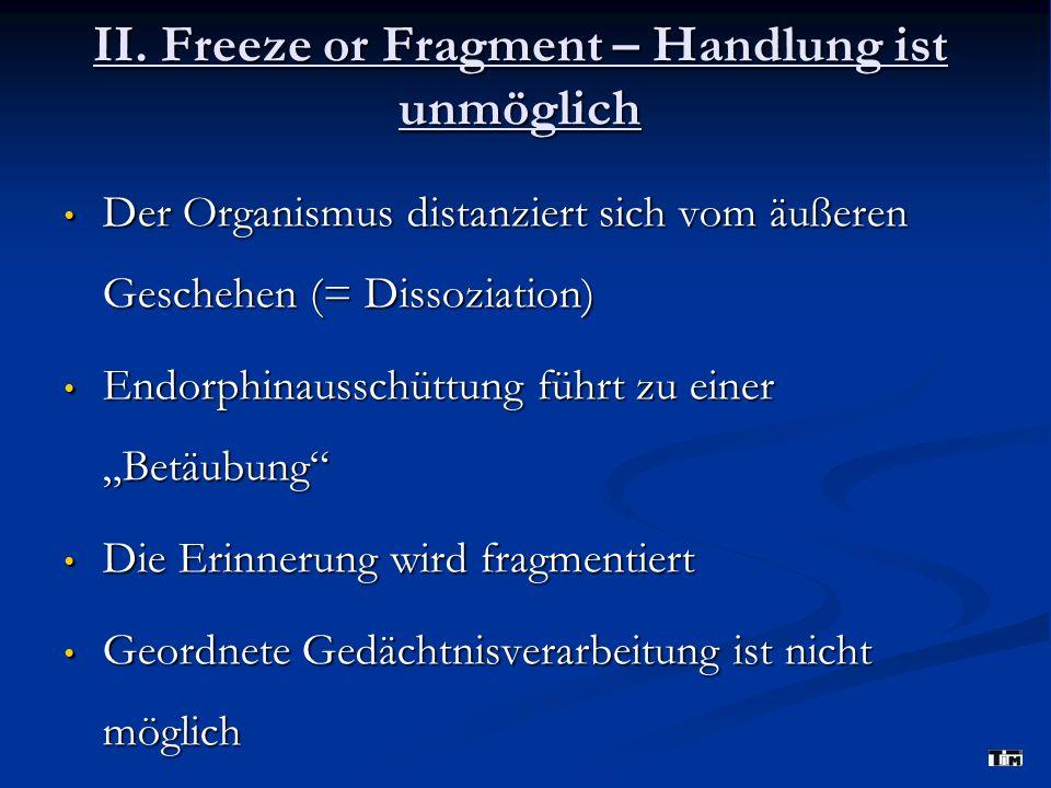 II. Freeze or Fragment – Handlung ist unmöglich Der Organismus distanziert sich vom äußeren Geschehen (= Dissoziation) Der Organismus distanziert sich