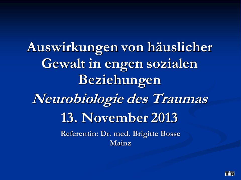 Referentin: Dr. med. Brigitte Bosse Mainz Auswirkungen von häuslicher Gewalt in engen sozialen Beziehungen Neurobiologie des Traumas 13. November 2013