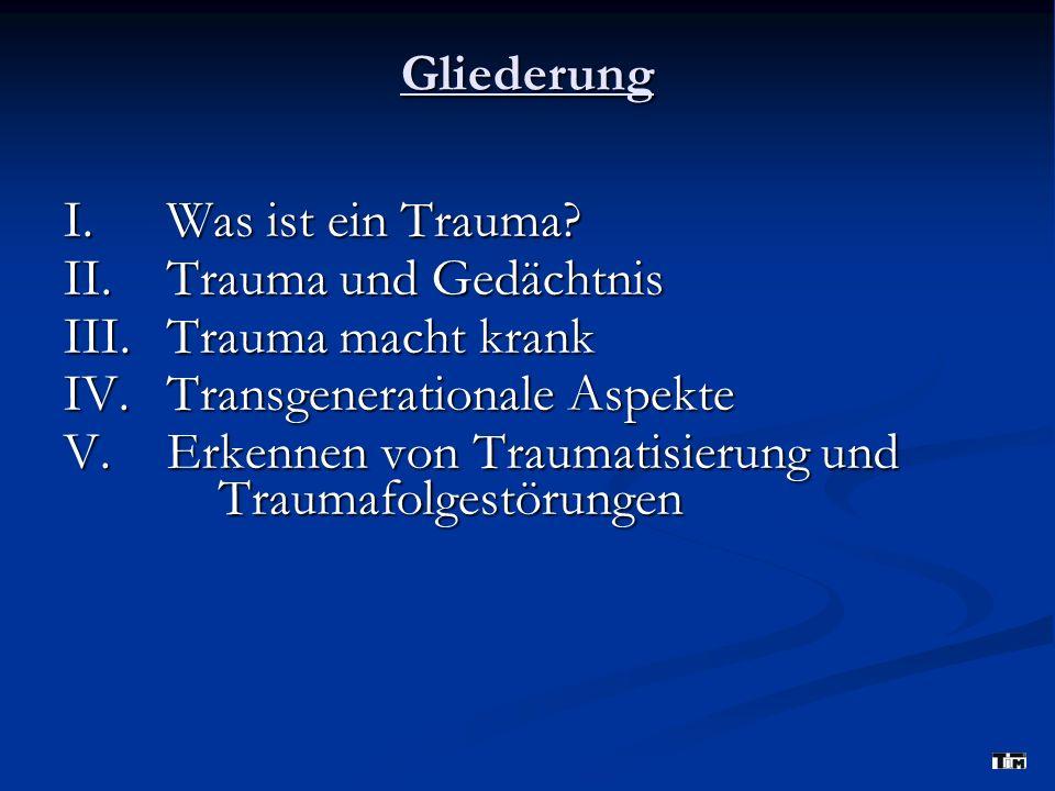 Gliederung I. Was ist ein Trauma? II. Trauma und Gedächtnis III. Trauma macht krank IV. Transgenerationale Aspekte V. Erkennen von Traumatisierung und