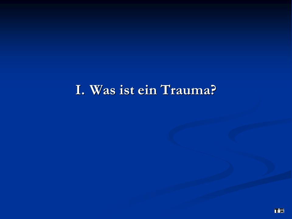I. Was ist ein Trauma?