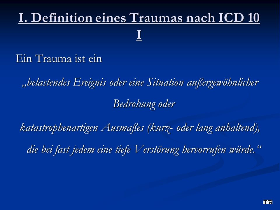 I. Definition eines Traumas nach ICD 10 I Ein Trauma ist ein belastendes Ereignis oder eine Situation außergewöhnlicher Bedrohung oder katastrophenart