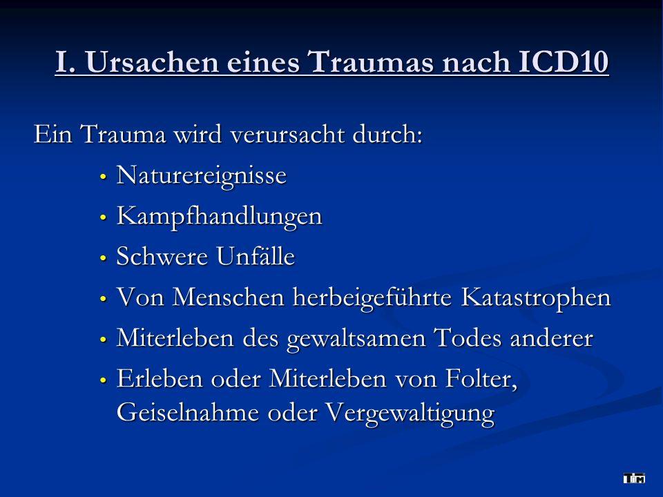 I. Ursachen eines Traumas nach ICD10 Ein Trauma wird verursacht durch: Naturereignisse Naturereignisse Kampfhandlungen Kampfhandlungen Schwere Unfälle