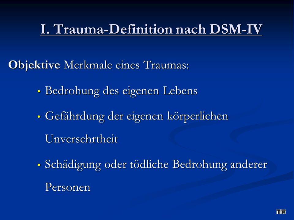 I. Trauma-Definition nach DSM-IV Objektive Merkmale eines Traumas: Bedrohung des eigenen Lebens Bedrohung des eigenen Lebens Gefährdung der eigenen kö