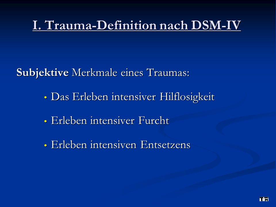 I. Trauma-Definition nach DSM-IV Subjektive Merkmale eines Traumas: Das Erleben intensiver Hilflosigkeit Das Erleben intensiver Hilflosigkeit Erleben