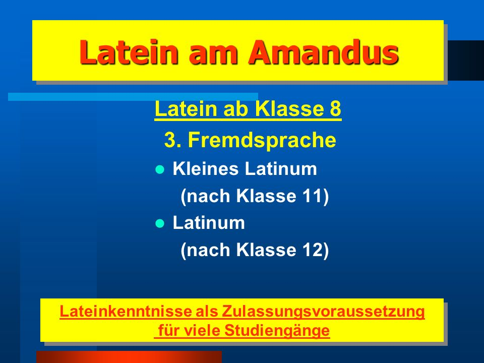 Latein am Amandus Latein ab Klasse 5 Wahlfremdsprache Kleines Latinum (nach Klasse 9) Latinum (nach Klasse 10) Großes Latinum (nach Klasse 11) Latein