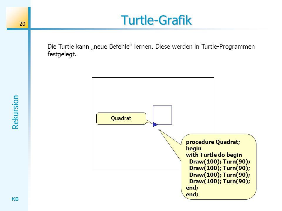 KB Rekursion 20 Turtle-Grafik Die Turtle kann neue Befehle lernen. Diese werden in Turtle-Programmen festgelegt. Quadrat procedure Quadrat; begin with