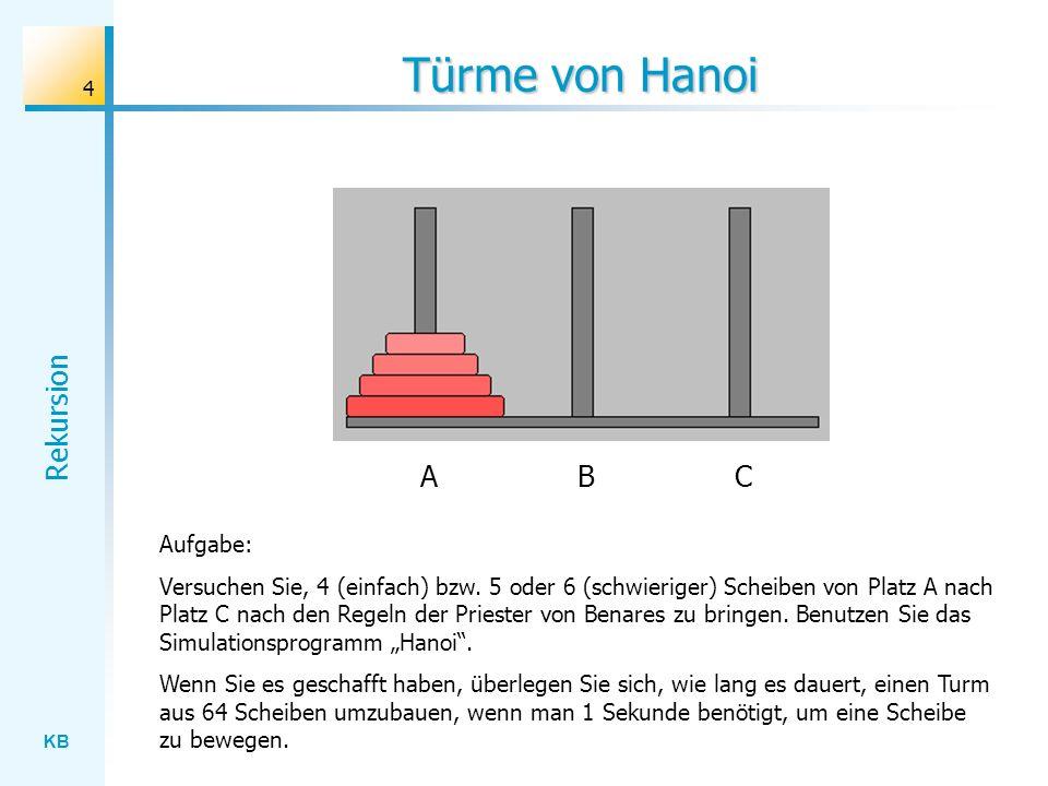KB Rekursion 4 Türme von Hanoi Aufgabe: Versuchen Sie, 4 (einfach) bzw. 5 oder 6 (schwieriger) Scheiben von Platz A nach Platz C nach den Regeln der P