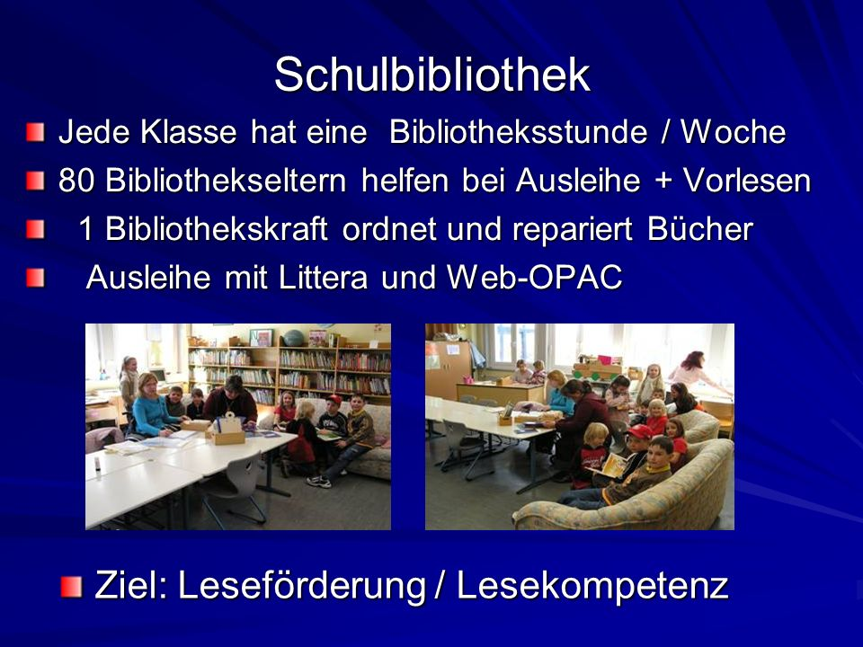Schulbibliothek Jede Klasse hat eine Bibliotheksstunde / Woche 80 Bibliothekseltern helfen bei Ausleihe + Vorlesen 1 Bibliothekskraft ordnet und repariert Bücher 1 Bibliothekskraft ordnet und repariert Bücher Ausleihe mit Littera und Web-OPAC Ausleihe mit Littera und Web-OPAC Ziel: Leseförderung / Lesekompetenz Ziel: Leseförderung / Lesekompetenz