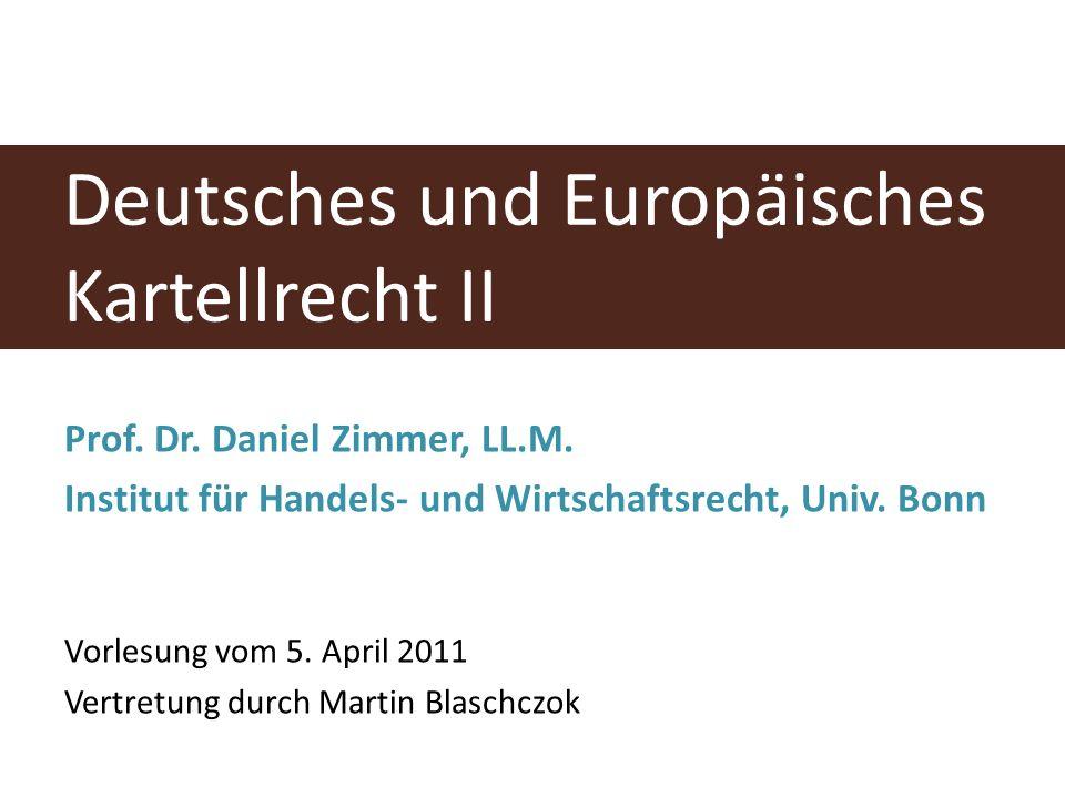 Deutsches und Europäisches Kartellrecht II Prof. Dr. Daniel Zimmer, LL.M. Institut für Handels- und Wirtschaftsrecht, Univ. Bonn Vorlesung vom 5. Apri