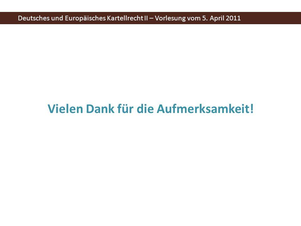 Vielen Dank für die Aufmerksamkeit! Deutsches und Europäisches Kartellrecht II – Vorlesung vom 5. April 2011
