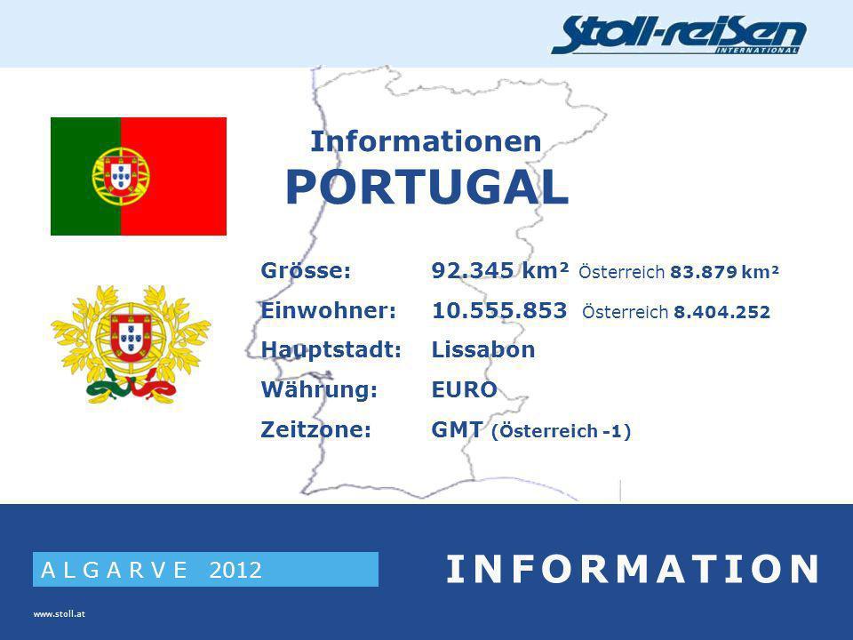 www.stoll.at A L G A R V E 2012 I N F O R M A T I O N Informationen PORTUGAL Grösse:92.345 km² Österreich 83.879 km² Einwohner:10.555.853 Österreich 8.404.252 Hauptstadt:Lissabon Währung:EURO Zeitzone:GMT (Österreich -1)