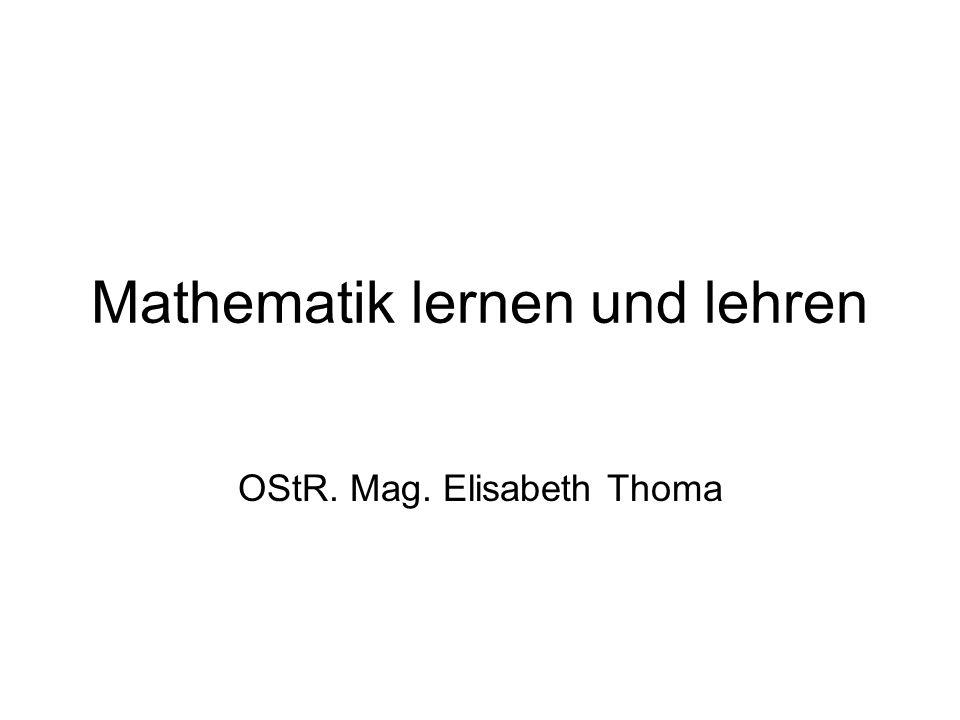 Mathematik lernen und lehren OStR. Mag. Elisabeth Thoma