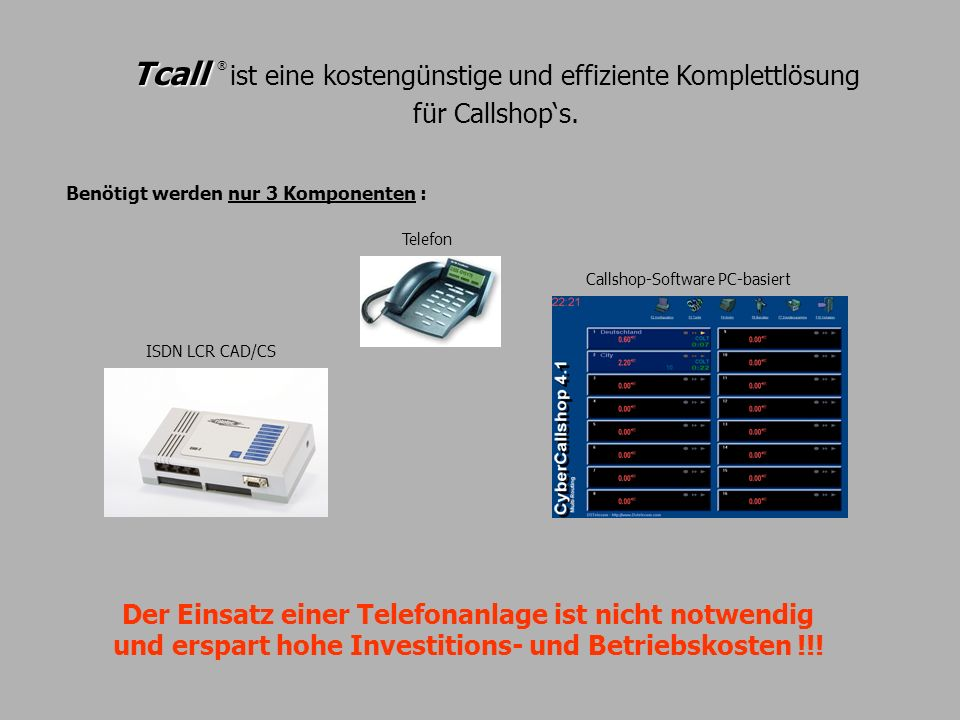 Tcall Tcall ® ist eine kostengünstige und effiziente Komplettlösung für Callshops. Der Einsatz einer Telefonanlage ist nicht notwendig und erspart hoh
