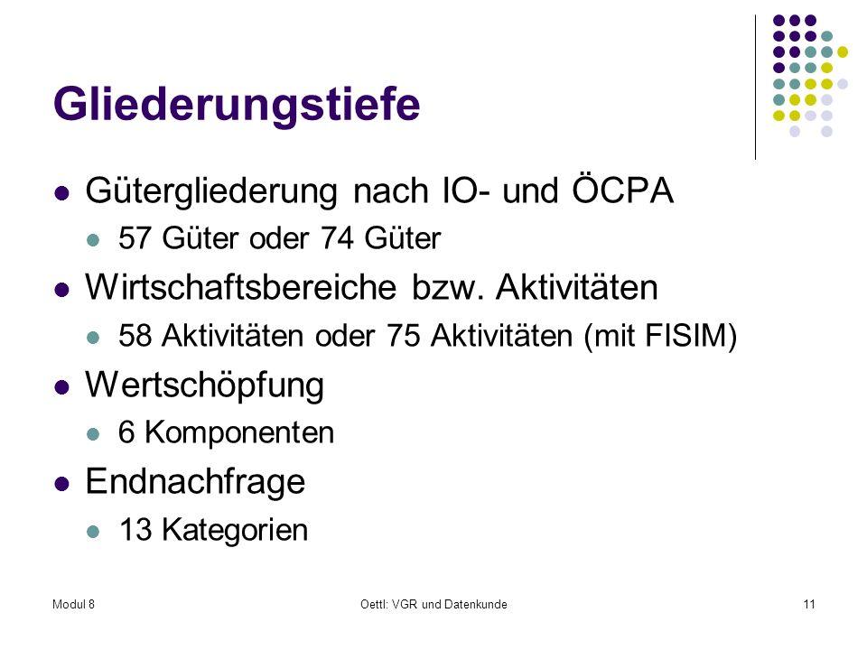 Modul 8Oettl: VGR und Datenkunde11 Gliederungstiefe Gütergliederung nach IO- und ÖCPA 57 Güter oder 74 Güter Wirtschaftsbereiche bzw. Aktivitäten 58 A