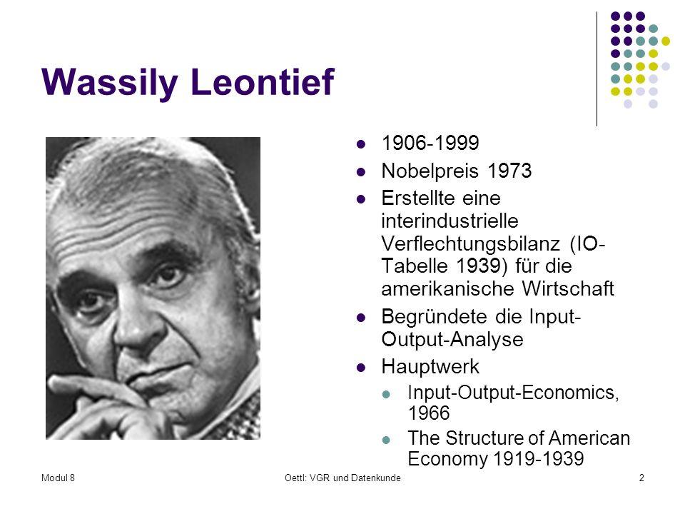 Modul 8Oettl: VGR und Datenkunde2 Wassily Leontief 1906-1999 Nobelpreis 1973 Erstellte eine interindustrielle Verflechtungsbilanz (IO- Tabelle 1939) f