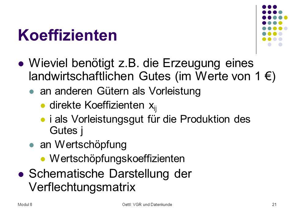 Modul 8Oettl: VGR und Datenkunde21 Koeffizienten Wieviel benötigt z.B. die Erzeugung eines landwirtschaftlichen Gutes (im Werte von 1 ) an anderen Güt