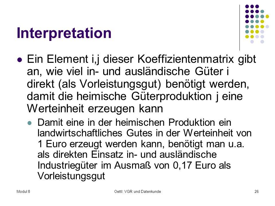 Modul 8Oettl: VGR und Datenkunde26 Interpretation Ein Element i,j dieser Koeffizientenmatrix gibt an, wie viel in- und ausländische Güter i direkt (al