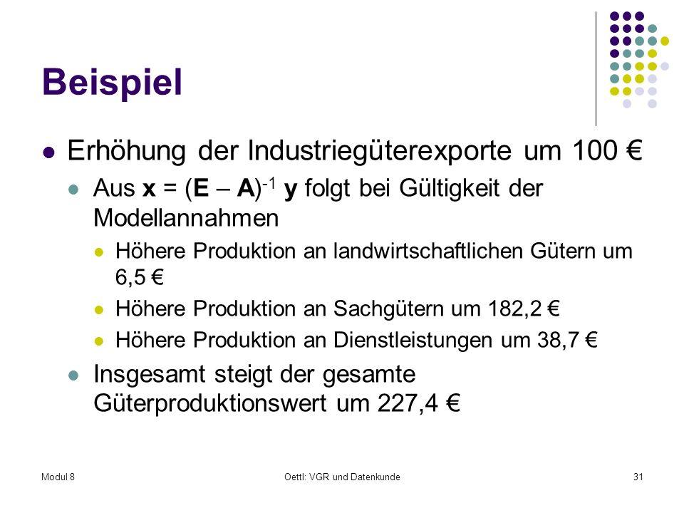 Modul 8Oettl: VGR und Datenkunde31 Beispiel Erhöhung der Industriegüterexporte um 100 Aus x = (E – A) -1 y folgt bei Gültigkeit der Modellannahmen Höh