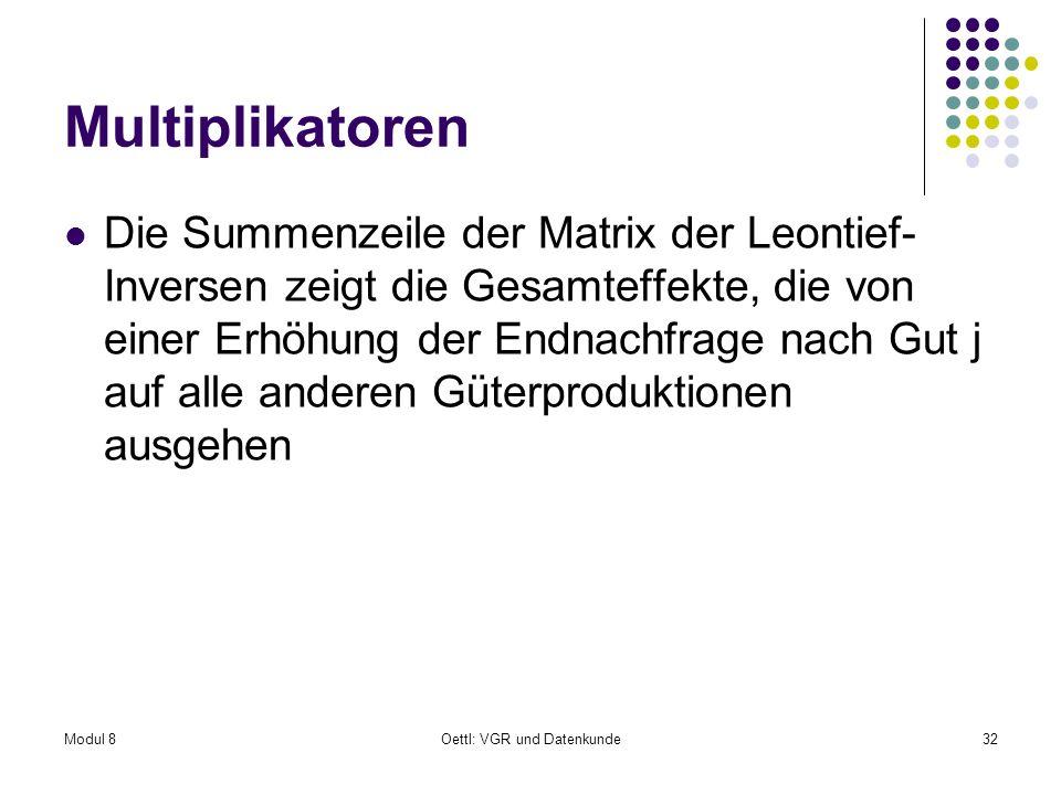 Modul 8Oettl: VGR und Datenkunde32 Multiplikatoren Die Summenzeile der Matrix der Leontief- Inversen zeigt die Gesamteffekte, die von einer Erhöhung d