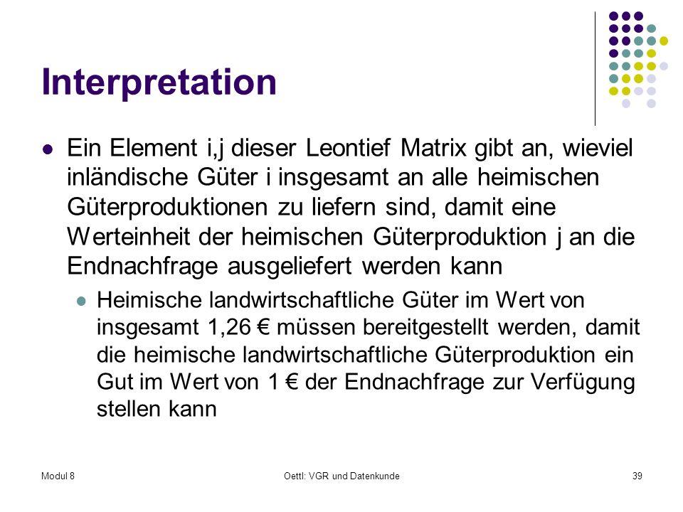 Modul 8Oettl: VGR und Datenkunde39 Interpretation Ein Element i,j dieser Leontief Matrix gibt an, wieviel inländische Güter i insgesamt an alle heimis