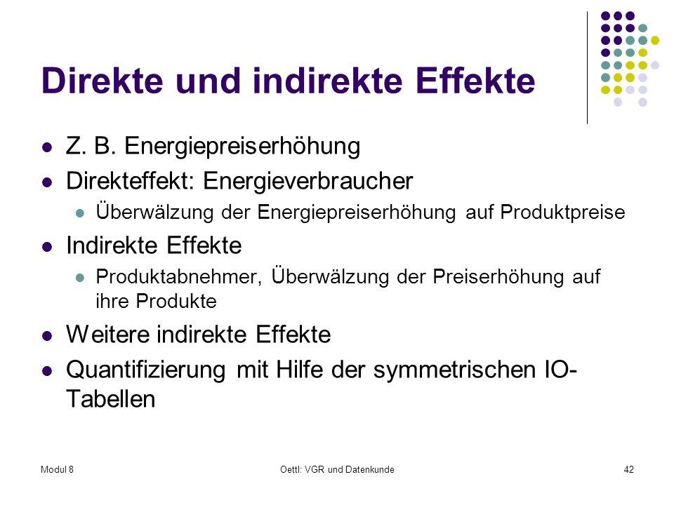 Modul 8Oettl: VGR und Datenkunde42 Direkte und indirekte Effekte Z. B. Energiepreiserhöhung Direkteffekt: Energieverbraucher Überwälzung der Energiepr