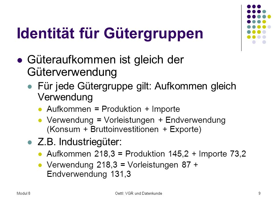 Modul 8Oettl: VGR und Datenkunde30 Interpretation Beispiel: Industriegüter müssen im Ausmaß von 0,30 wertmäßig bereitgestellt werden, damit eine Dienstleistungseinheit im Wert von 1 der Endnachfrage zur Verfügung steht Vergleich mit direktem Koeffizienten 0,12 0,18 müssen zusätzlich erzeugt werden, damit die notwendigen Vorleistungen ihren Bedarf an Industriegütern erhalten