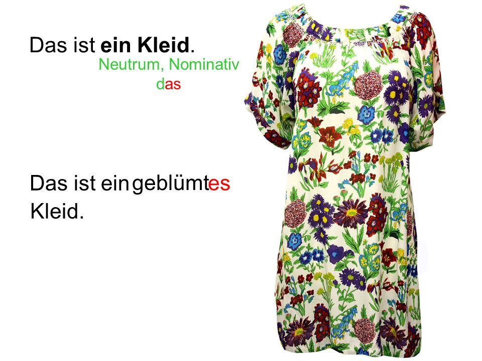 Das ist ein Kleid. Neutrum, Nominativ das geblümt es Das ist ein Kleid.