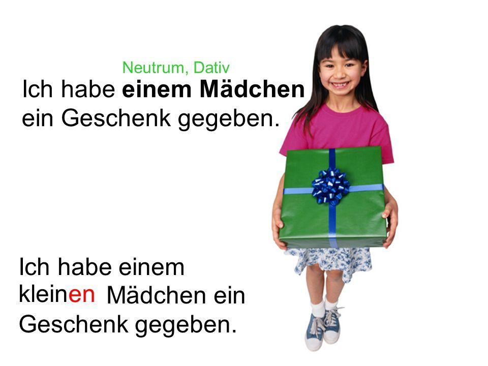 Ich habe einem Mädchen ein Geschenk gegeben. Neutrum, Dativ Ich habe einem kleinen Mädchen ein Geschenk gegeben.